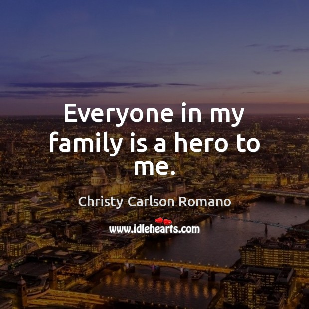 Everyone in my family is a hero to me. Family Quotes Image