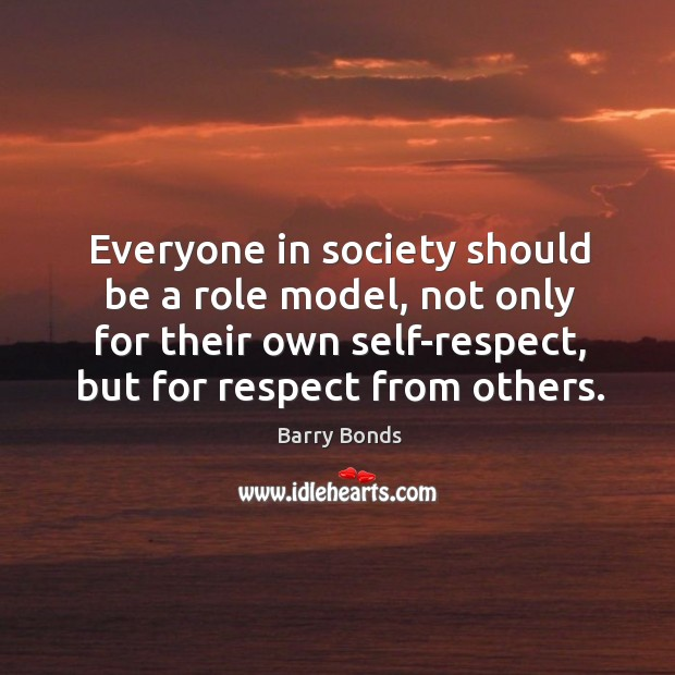 Everyone in society should be a role model, not only for their own self-respect, but for respect from others. Barry Bonds Picture Quote
