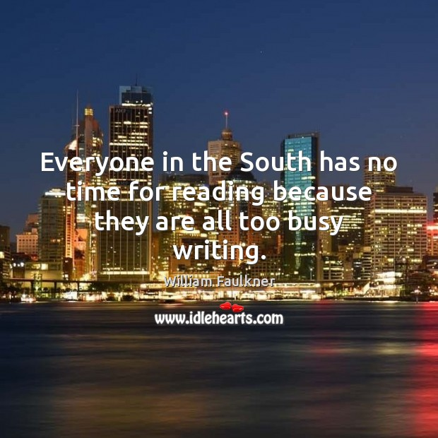 Everyone in the South has no time for reading because they are all too busy writing. Image