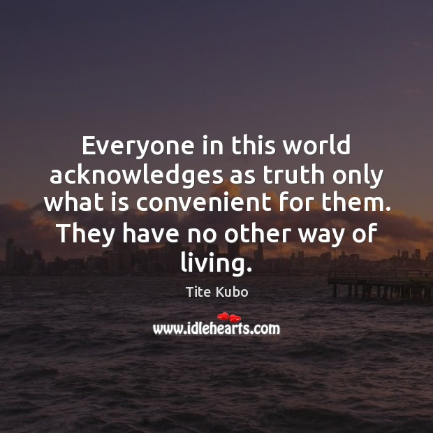 Everyone in this world acknowledges as truth only what is convenient for Image