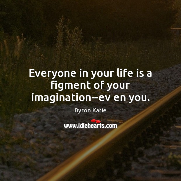 Everyone in your life is a figment of your imagination–ev en you. Byron Katie Picture Quote