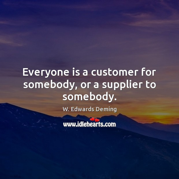 Image, Everyone is a customer for somebody, or a supplier to somebody.