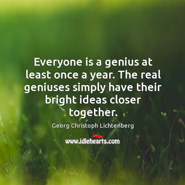 Everyone is a genius at least once a year. The real geniuses simply have their bright ideas closer together. Image