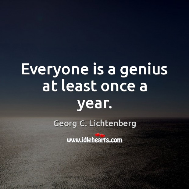 Everyone is a genius at least once a year. Image