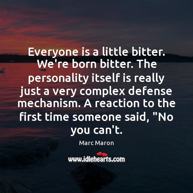 Everyone is a little bitter. We're born bitter. The personality itself is Marc Maron Picture Quote