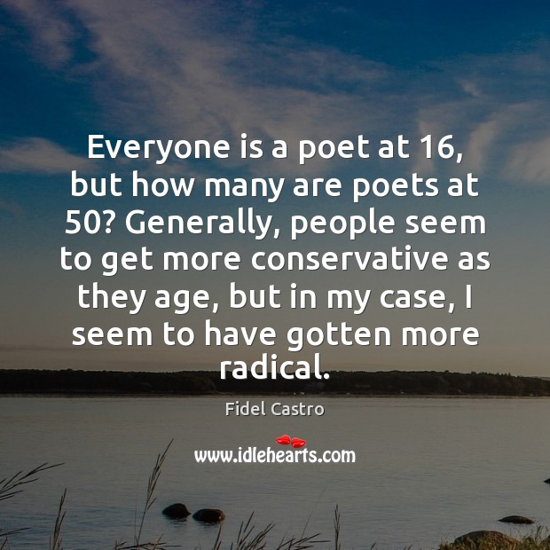 Everyone is a poet at 16, but how many are poets at 50? Generally, Fidel Castro Picture Quote