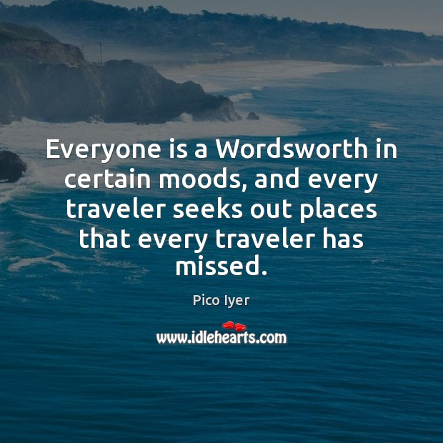Everyone is a Wordsworth in certain moods, and every traveler seeks out Pico Iyer Picture Quote