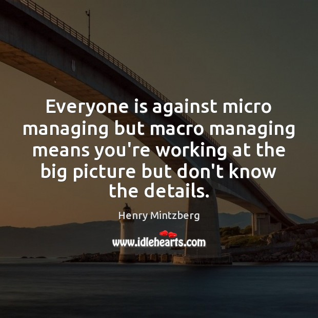 Everyone is against micro managing but macro managing means you're working at Image