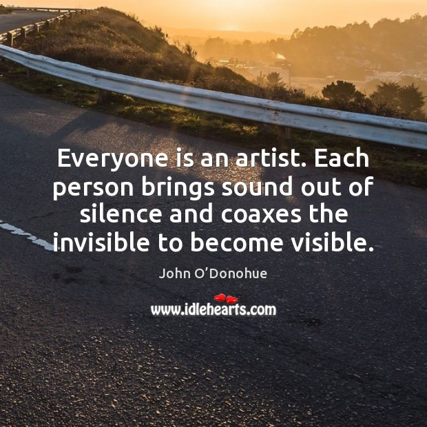 Everyone is an artist. Each person brings sound out of silence and John O'Donohue Picture Quote