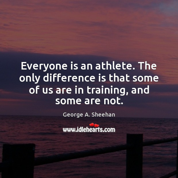 Everyone is an athlete. The only difference is that some of us George A. Sheehan Picture Quote