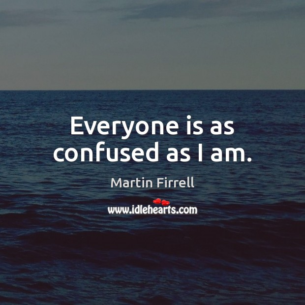 Everyone is as confused as I am. Martin Firrell Picture Quote