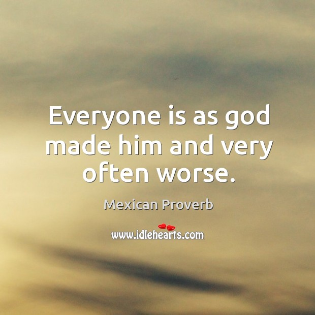 Everyone is as God made him and very often worse. Mexican Proverbs Image