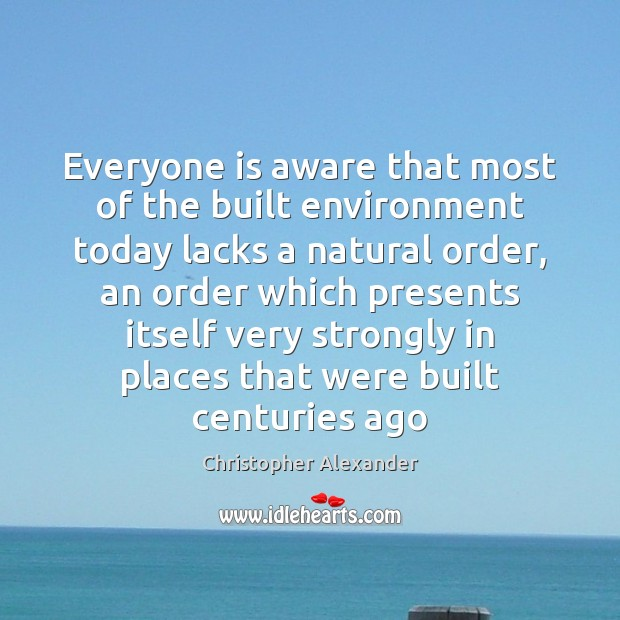 Everyone is aware that most of the built environment today lacks a Christopher Alexander Picture Quote
