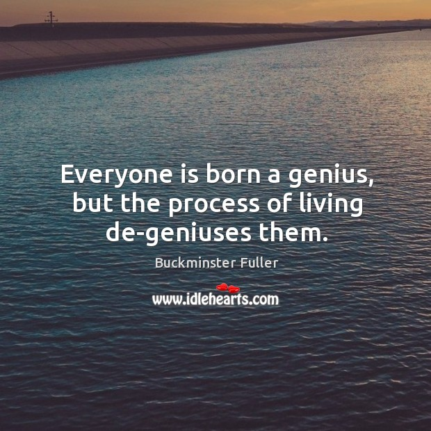 Everyone is born a genius, but the process of living de-geniuses them. Buckminster Fuller Picture Quote