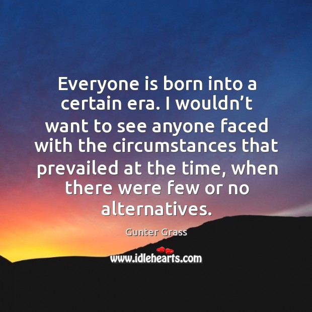 Everyone is born into a certain era. I wouldn't want to see anyone faced with the circumstances Image