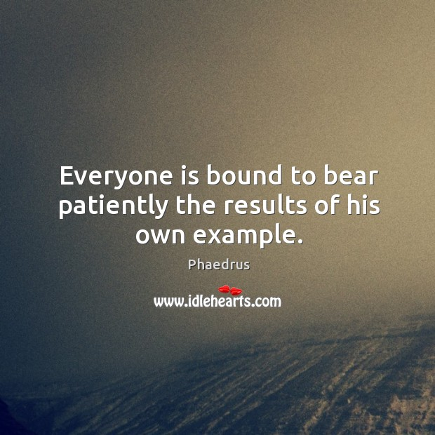 Everyone is bound to bear patiently the results of his own example. Image