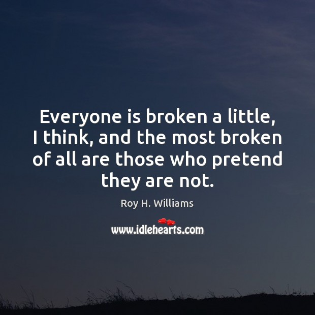 Everyone is broken a little, I think, and the most broken of Roy H. Williams Picture Quote