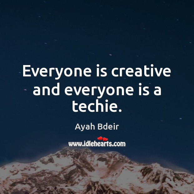 Image, Everyone is creative and everyone is a techie.