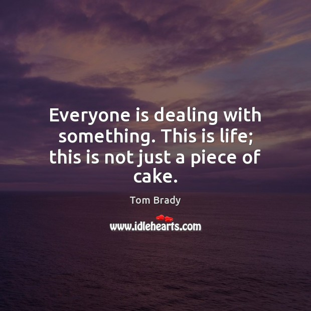 Everyone is dealing with something. This is life; this is not just a piece of cake. Image