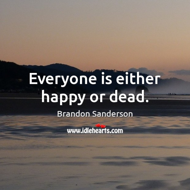 Everyone is either happy or dead. Brandon Sanderson Picture Quote