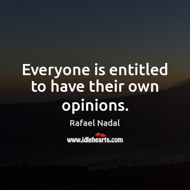 Everyone is entitled to have their own opinions. Rafael Nadal Picture Quote