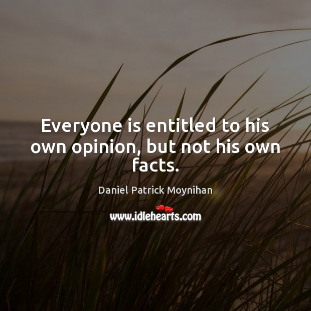 Everyone is entitled to his own opinion, but not his own facts. Image