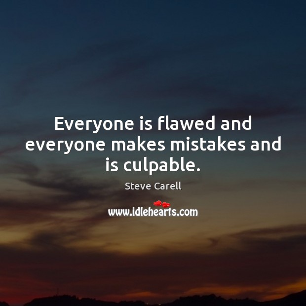 Everyone is flawed and everyone makes mistakes and is culpable. Steve Carell Picture Quote