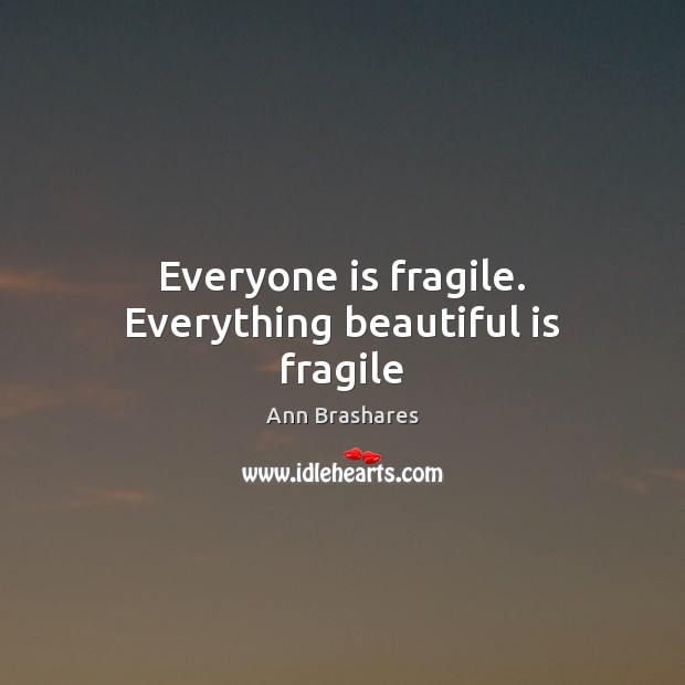 Everyone is fragile. Everything beautiful is fragile Ann Brashares Picture Quote