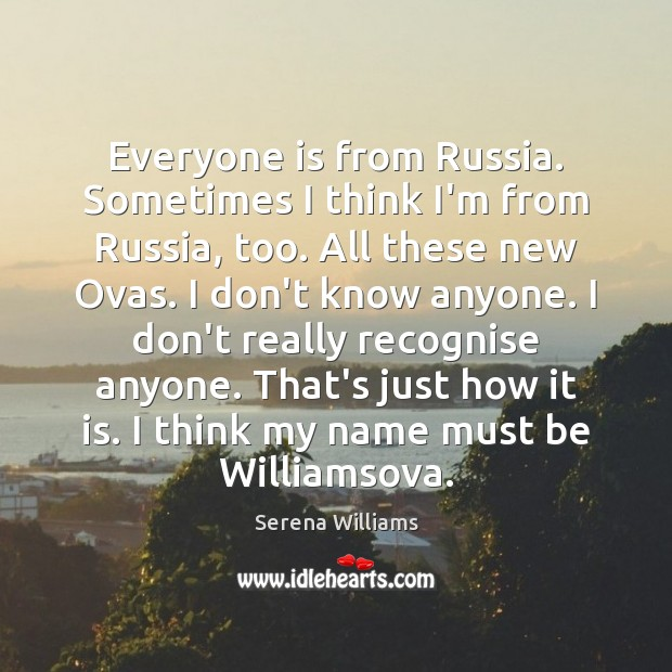 Everyone is from Russia. Sometimes I think I'm from Russia, too. All Serena Williams Picture Quote