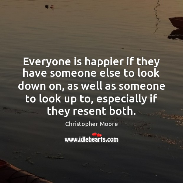 Everyone is happier if they have someone else to look down on, Christopher Moore Picture Quote