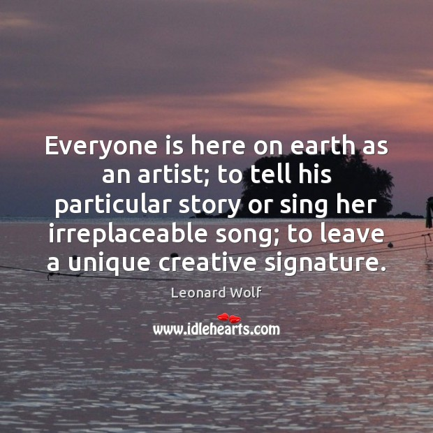 Image, Everyone is here on earth as an artist; to tell his particular