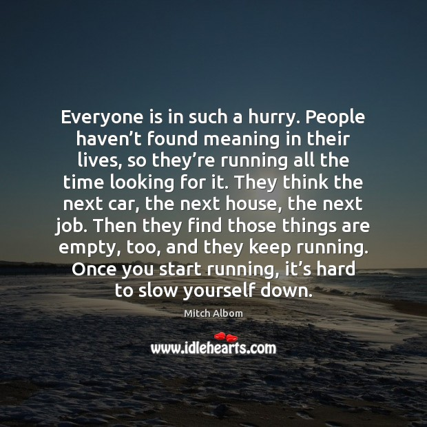 Everyone is in such a hurry. People haven't found meaning in Mitch Albom Picture Quote