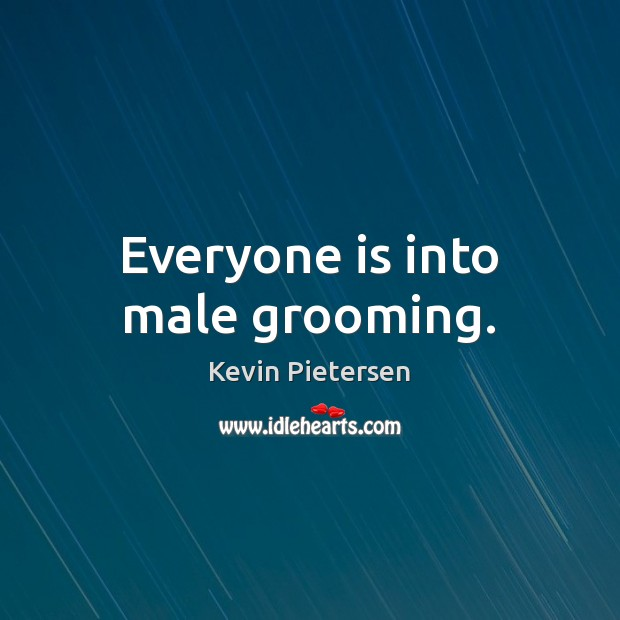Everyone is into male grooming. Kevin Pietersen Picture Quote