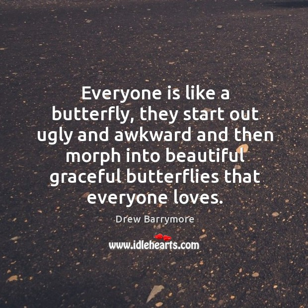 Everyone is like a butterfly, they start out ugly and awkward. Image