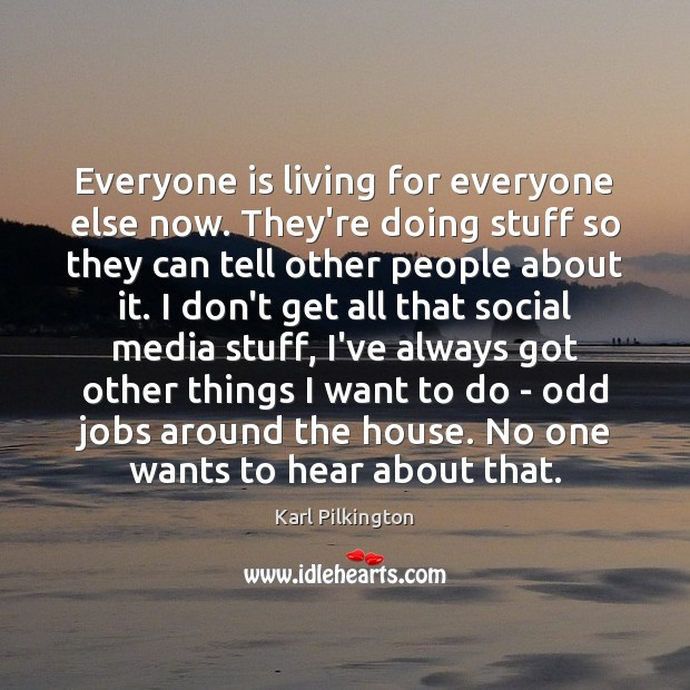 Everyone is living for everyone else now. They're doing stuff so they Image