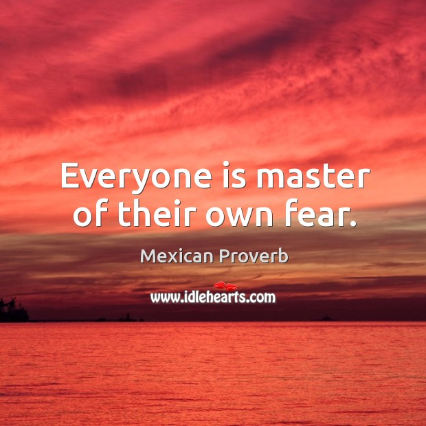 Everyone is master of their own fear. Mexican Proverbs Image