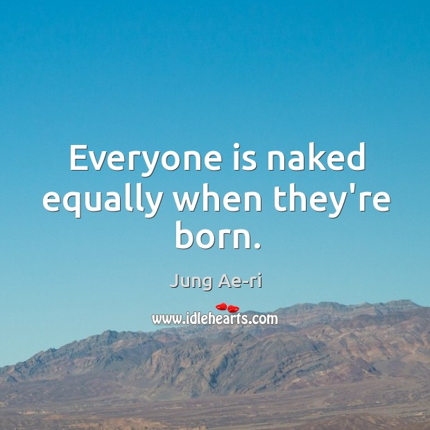 Everyone is naked equally when they're born. Image