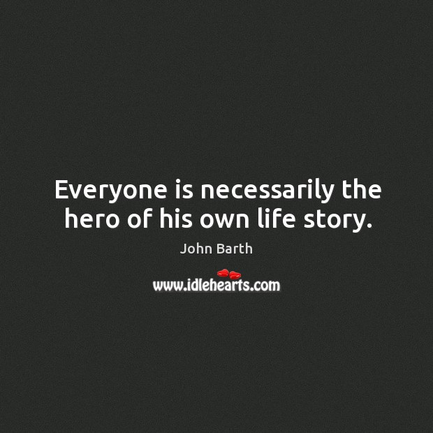 Everyone is necessarily the hero of his own life story. John Barth Picture Quote