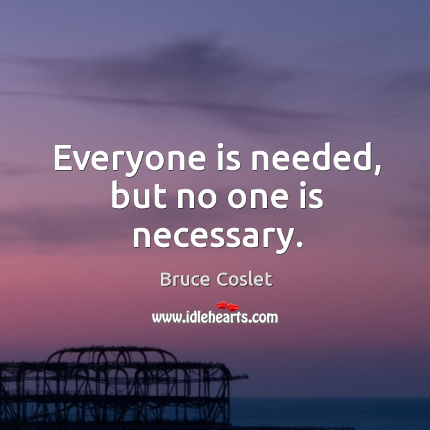 Image, Everyone is needed, but no one is necessary.