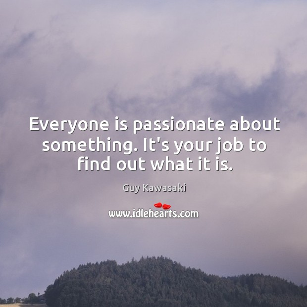 Everyone is passionate about something. It's your job to find out what it is. Image