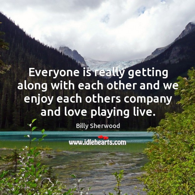 Everyone is really getting along with each other and we enjoy each others company and love playing live. Billy Sherwood Picture Quote