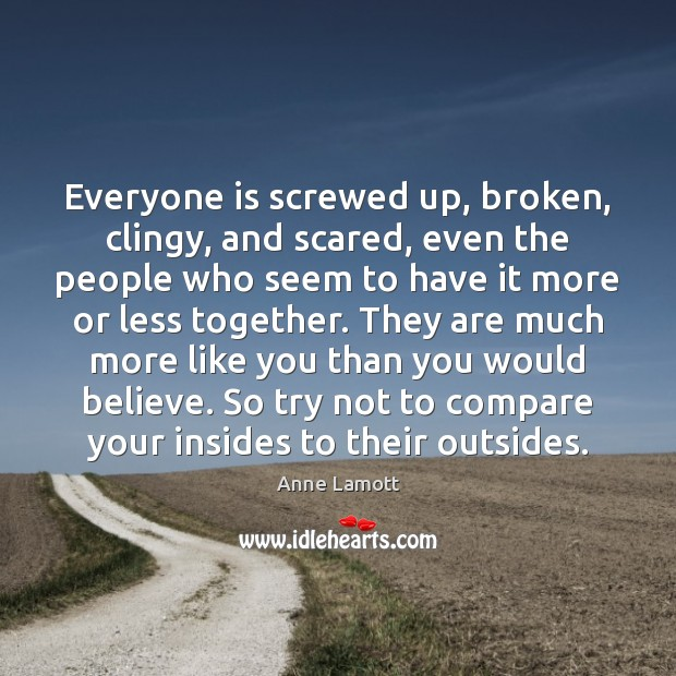 Everyone is screwed up, broken, clingy, and scared, even the people who Image