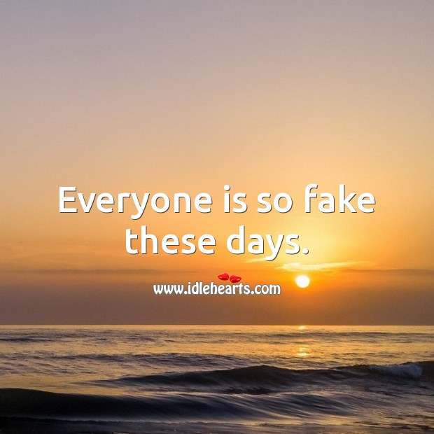 Image, Everyone is so fake these days.