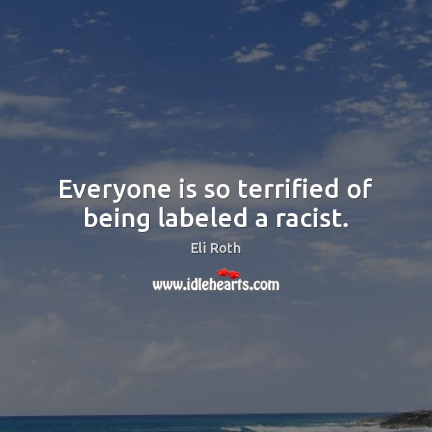 Image, Everyone is so terrified of being labeled a racist.