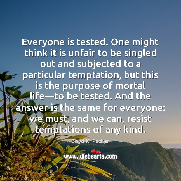 Everyone is tested. One might think it is unfair to be singled Boyd K. Packer Picture Quote