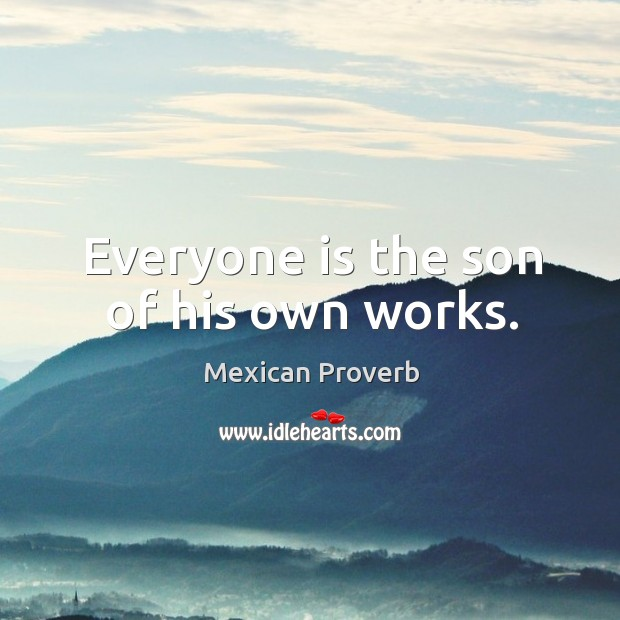 Everyone is the son of his own works. Mexican Proverbs Image