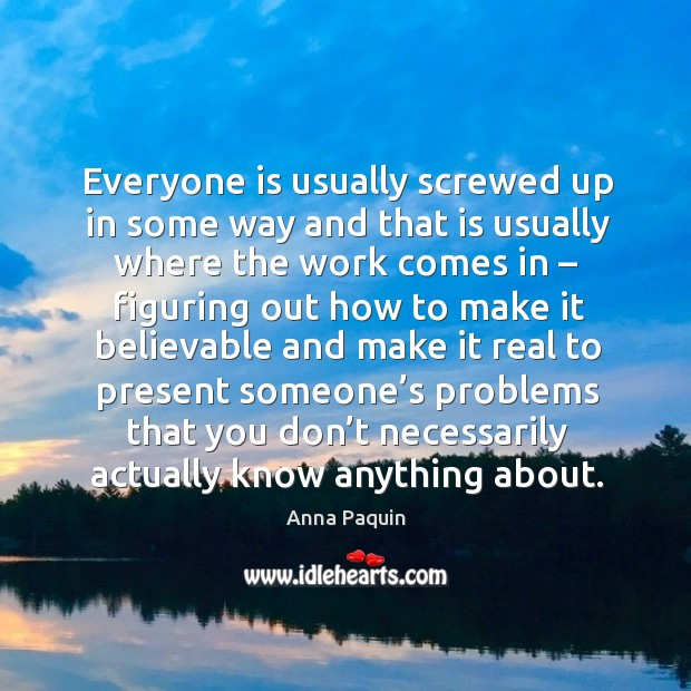 Everyone is usually screwed up in some way and that is usually where the work Anna Paquin Picture Quote