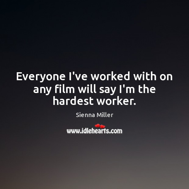Everyone I've worked with on any film will say I'm the hardest worker. Sienna Miller Picture Quote