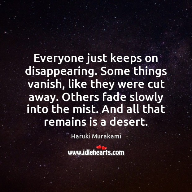 Everyone just keeps on disappearing. Some things vanish, like they were cut Haruki Murakami Picture Quote