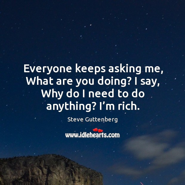 Everyone keeps asking me, what are you doing? I say, why do I need to do anything? I'm rich. Steve Guttenberg Picture Quote